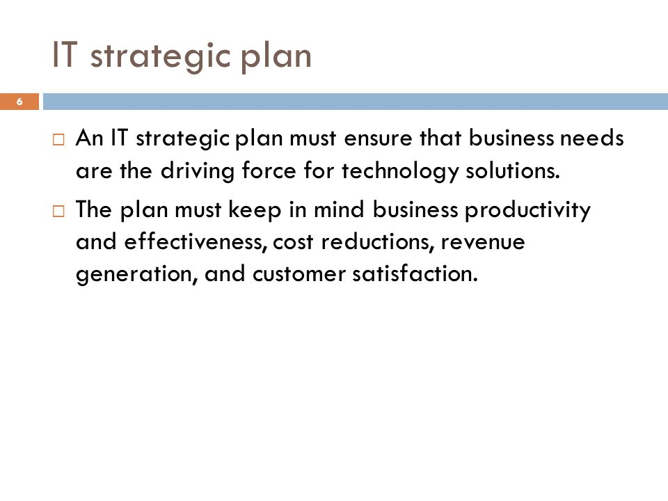 IT strategic plan 6 An IT strategic plan must ensure that business needs are the driving force for technology solutions.