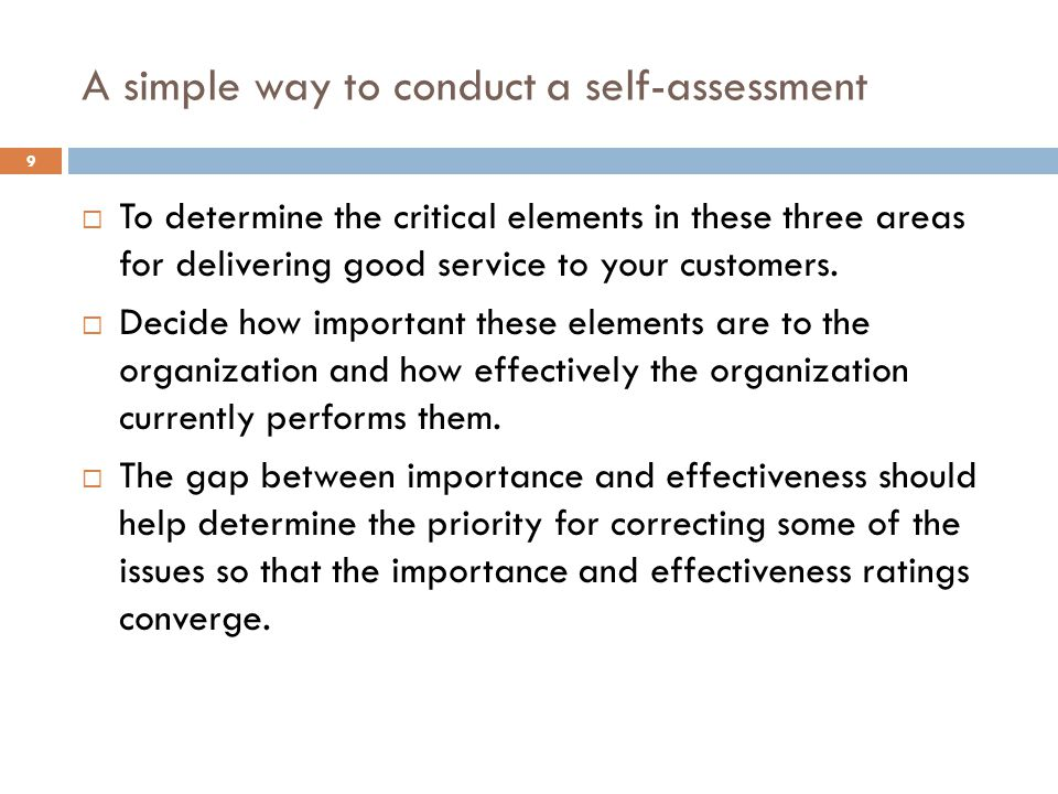A simple way to conduct a self-assessment 9 To determine the critical elements in these three areas for delivering good service to your customers. Dec