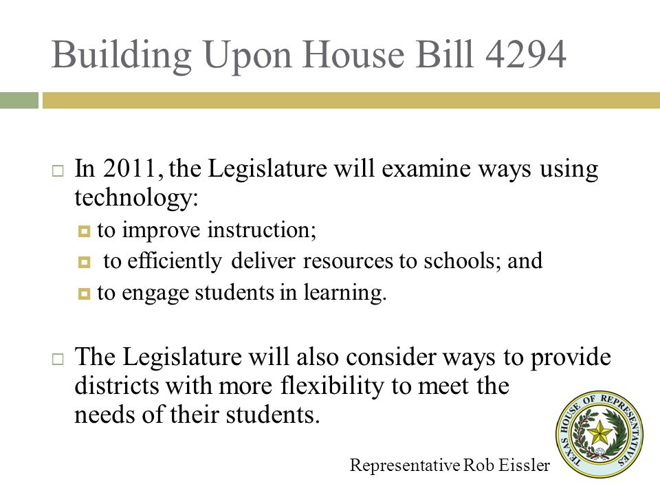 Building Upon House Bill 4294 Representative Rob Eissler In 2011, the Legislature will examine ways using technology: to improve instruction; to efficiently deliver resources to schools; and to engage students in learning.