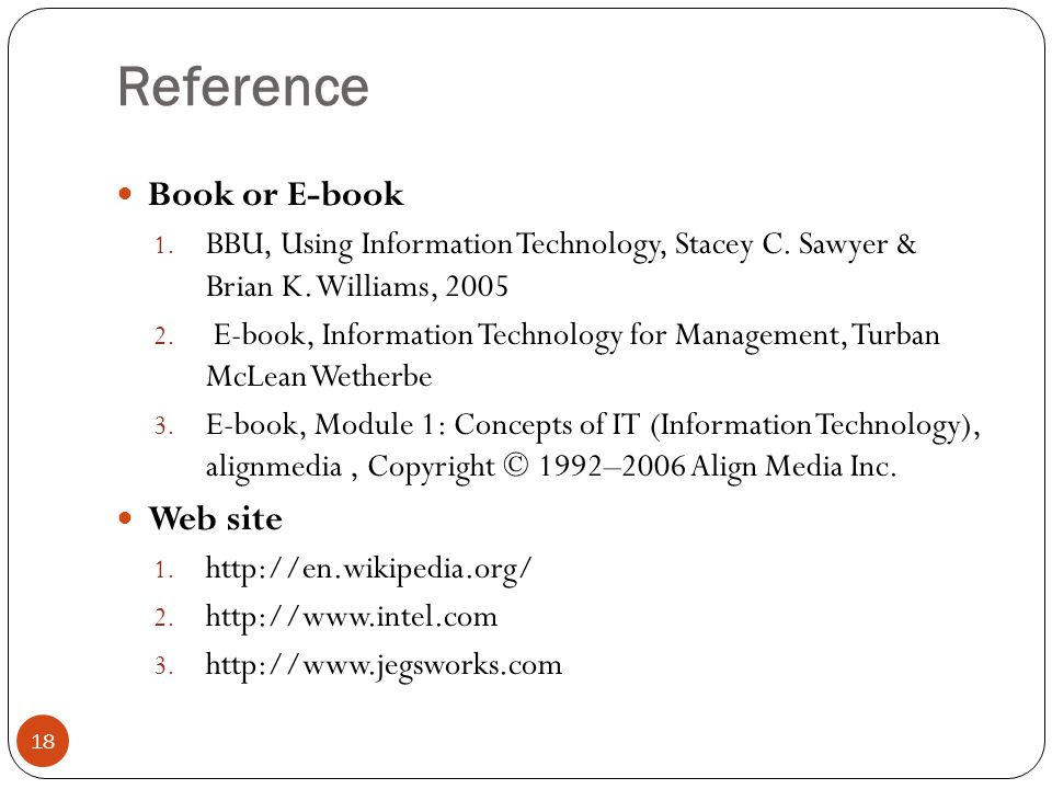 Reference 18 Book or E-book 1. BBU, Using Information Technology, Stacey C. Sawyer & Brian K. Williams, 2005 2. E-book, Information Technology for Man
