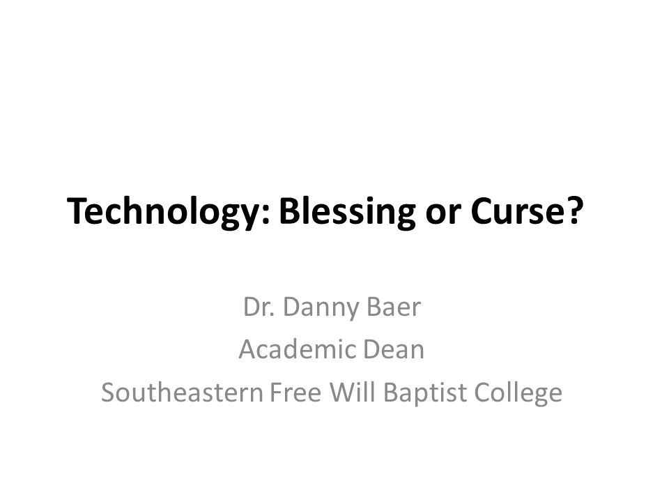 Technology: Blessing or Curse? Dr. Danny Baer Academic Dean Southeastern Free Will Baptist College