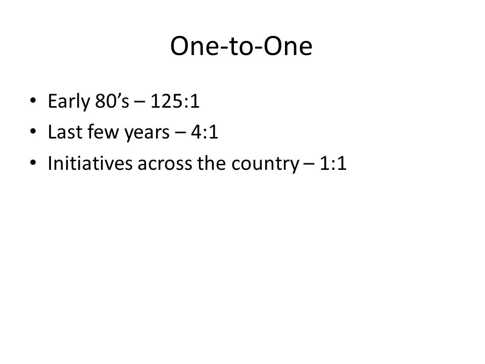 One-to-One Early 80s – 125:1 Last few years – 4:1 Initiatives across the country – 1:1