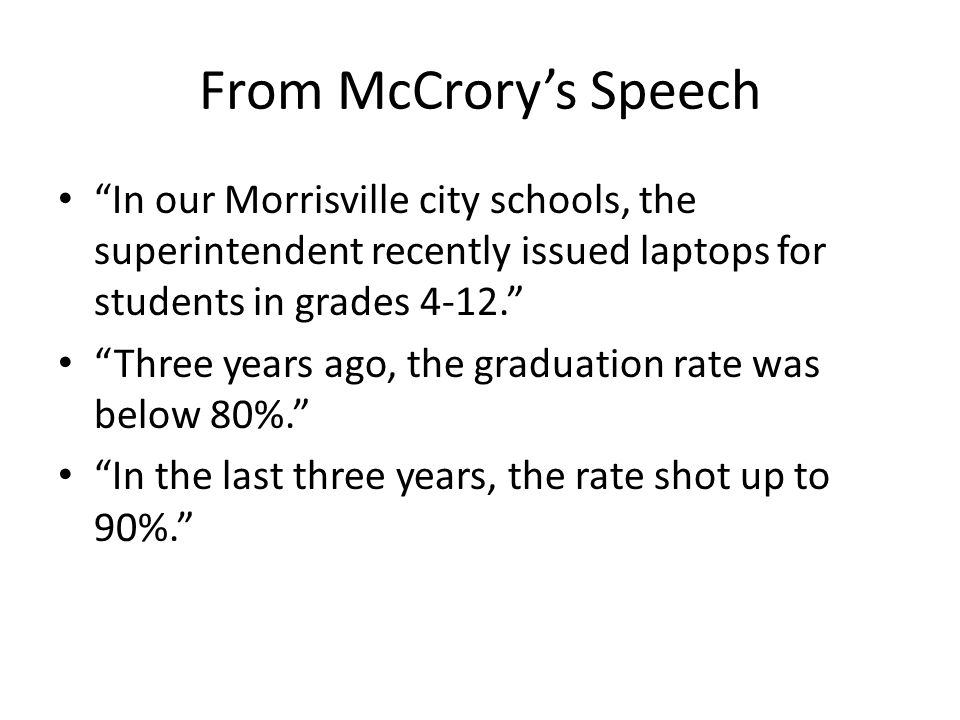 From McCrorys Speech In our Morrisville city schools, the superintendent recently issued laptops for students in grades 4-12. Three years ago, the gra