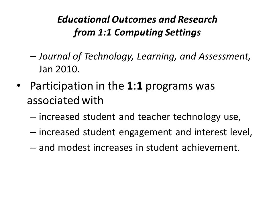 Educational Outcomes and Research from 1:1 Computing Settings – Journal of Technology, Learning, and Assessment, Jan 2010. Participation in the 1:1 pr