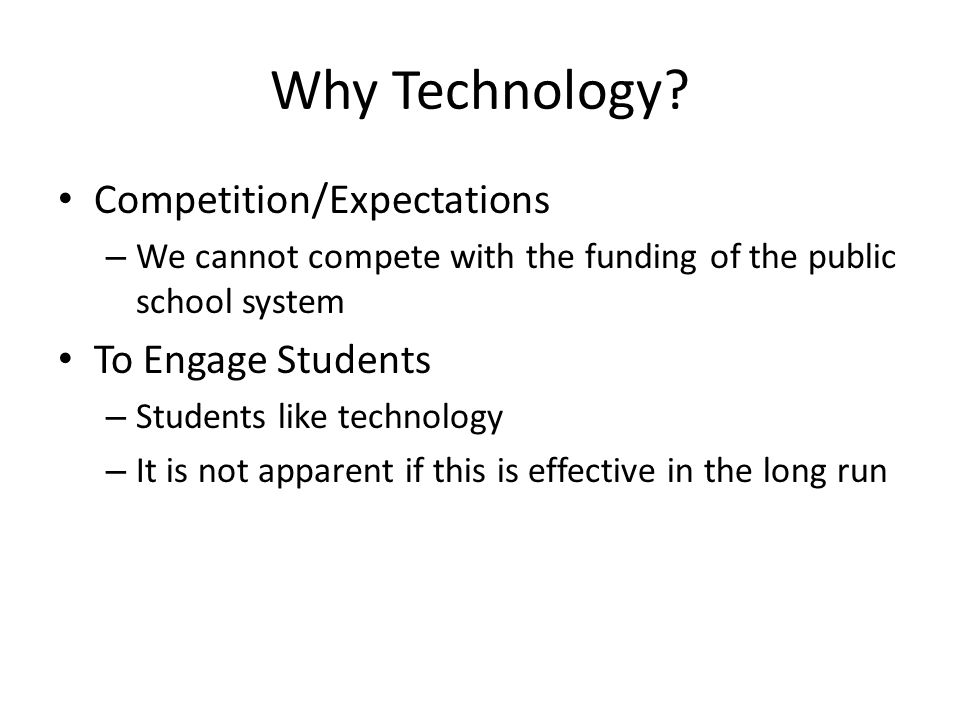 Why Technology? Competition/Expectations – We cannot compete with the funding of the public school system To Engage Students – Students like technolog