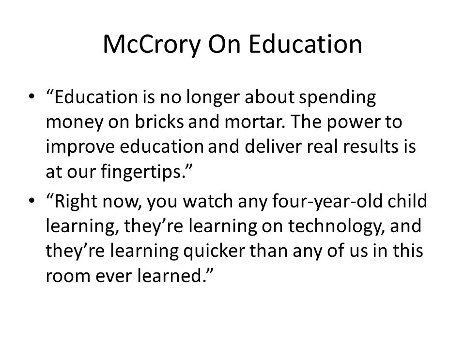 McCrory On Education Education is no longer about spending money on bricks and mortar. The power to improve education and deliver real results is at o
