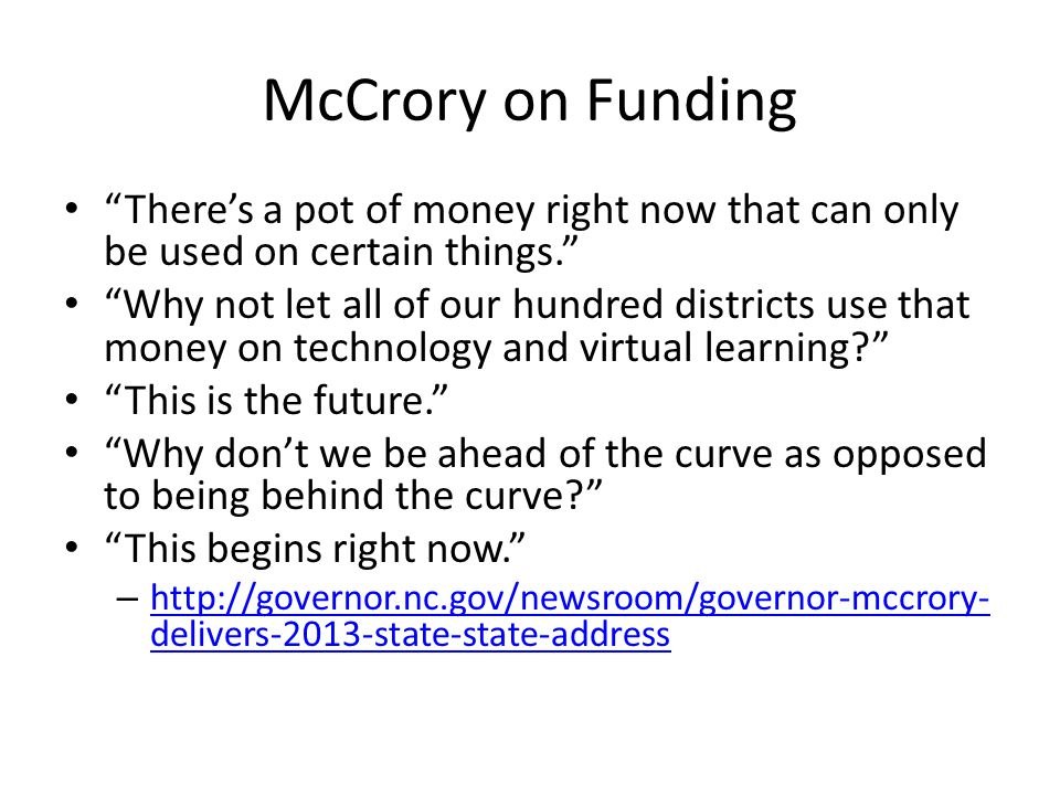 McCrory on Funding Theres a pot of money right now that can only be used on certain things. Why not let all of our hundred districts use that money on
