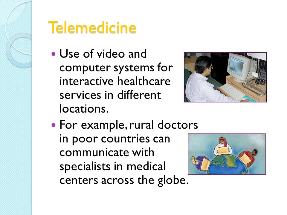 Telemedicine Use of video and computer systems for interactive healthcare services in different locations.