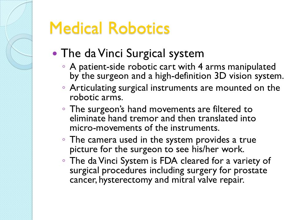 Medical Robotics The da Vinci Surgical system A patient-side robotic cart with 4 arms manipulated by the surgeon and a high-definition 3D vision system.
