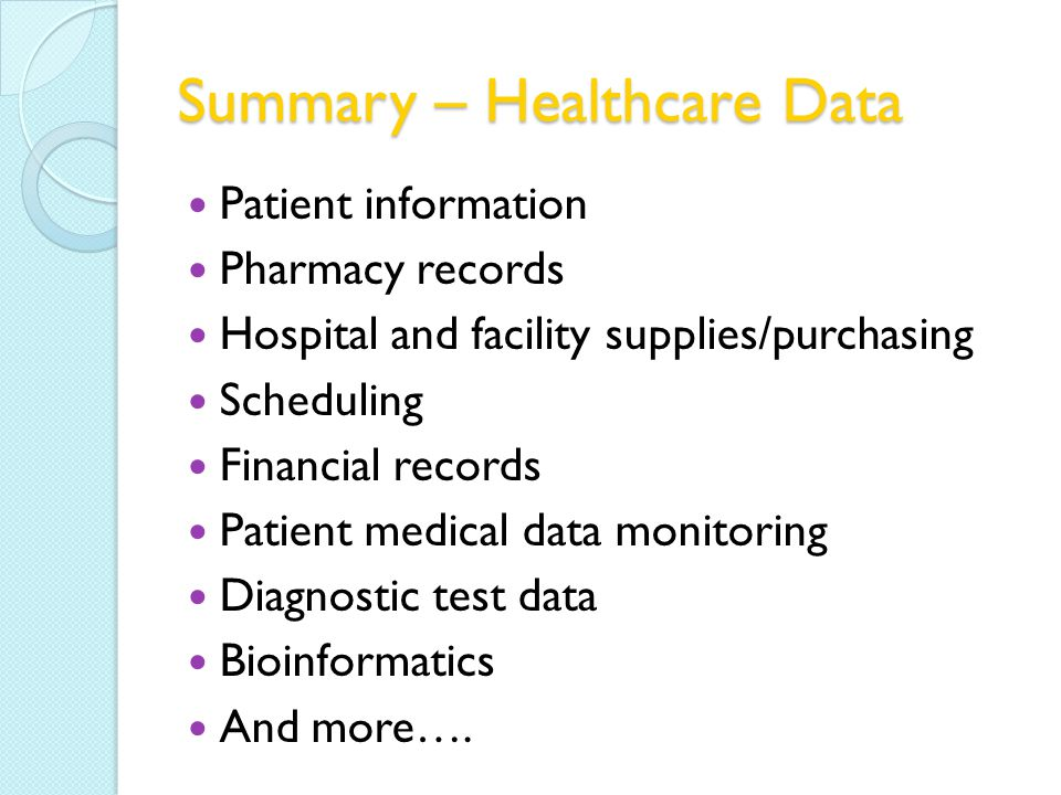 Summary – Healthcare Data Patient information Pharmacy records Hospital and facility supplies/purchasing Scheduling Financial records Patient medical data monitoring Diagnostic test data Bioinformatics And more….
