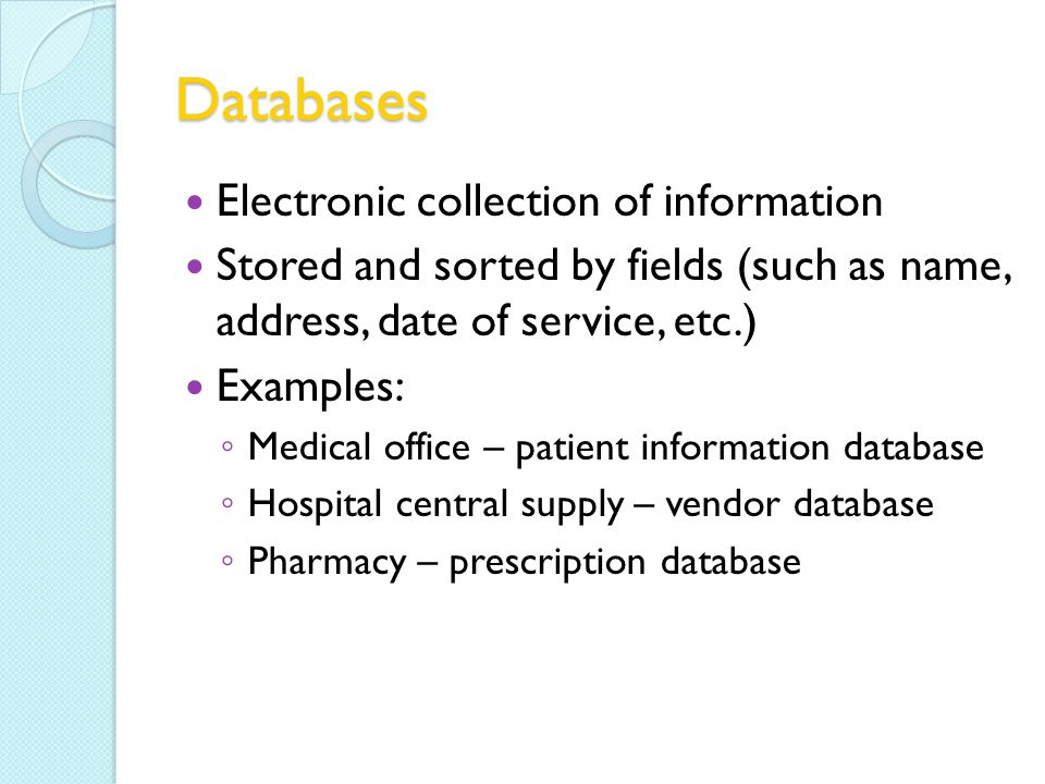 Databases Electronic collection of information Stored and sorted by fields (such as name, address, date of service, etc.) Examples: Medical office – patient information database Hospital central supply – vendor database Pharmacy – prescription database
