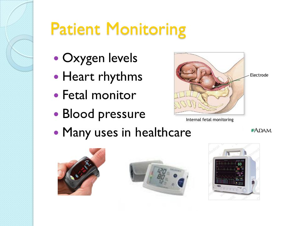 Patient Monitoring Oxygen levels Heart rhythms Fetal monitor Blood pressure Many uses in healthcare