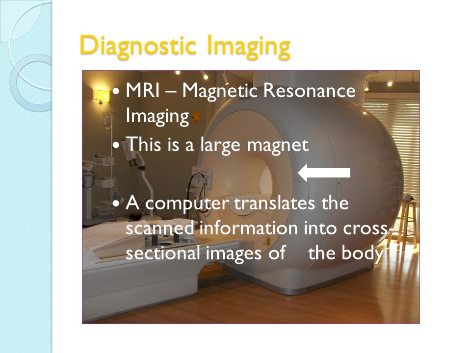 Diagnostic Imaging MRI – Magnetic Resonance Imaging This is a large magnet A computer translates the scanned information into cross- sectional images of the body
