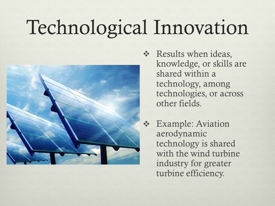 Technological Innovation Results when ideas, knowledge, or skills are shared within a technology, among technologies, or across other fields.