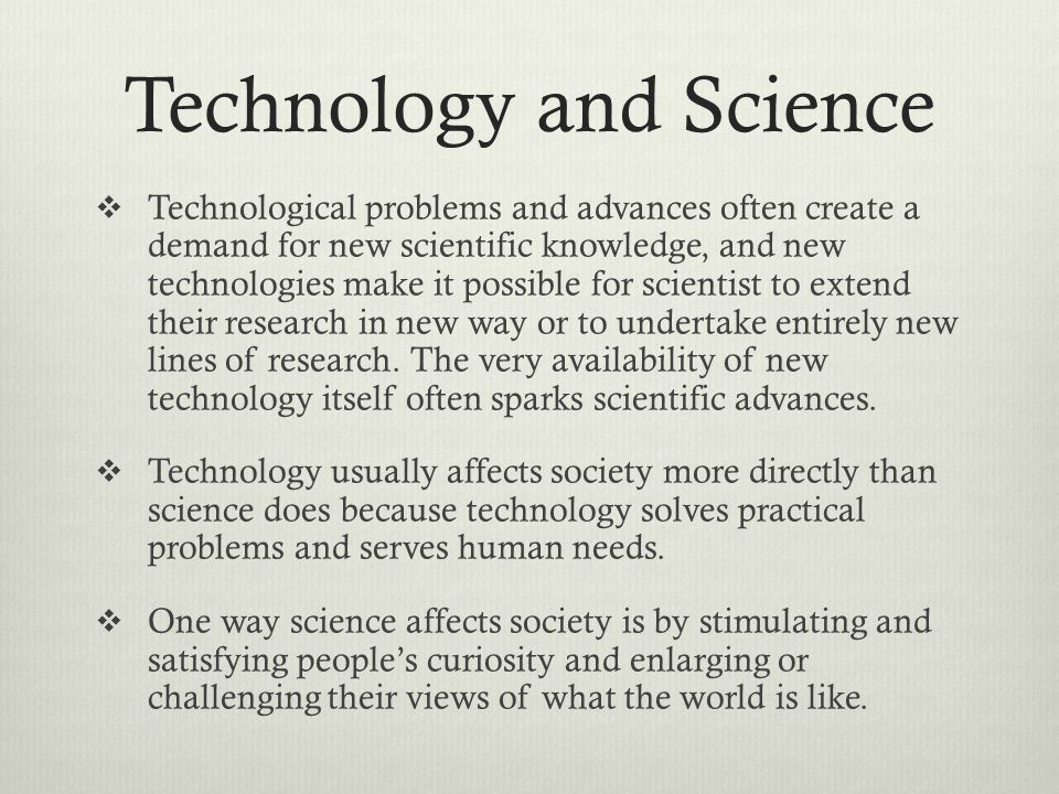 Technology and Science Technological problems and advances often create a demand for new scientific knowledge, and new technologies make it possible for scientist to extend their research in new way or to undertake entirely new lines of research.