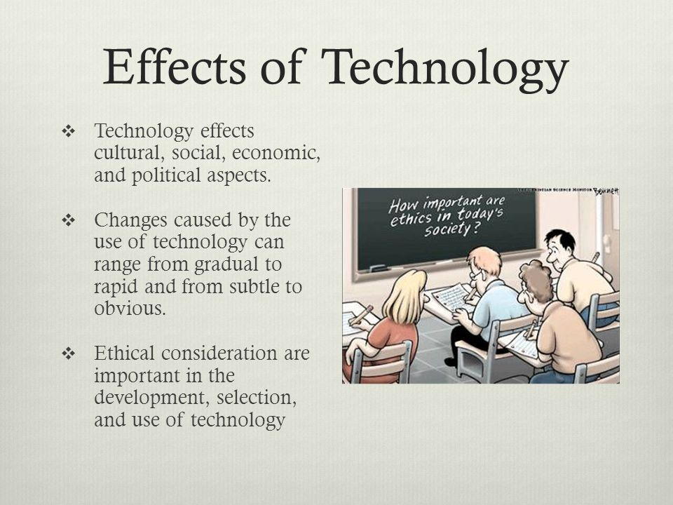 Effects of Technology Technology effects cultural, social, economic, and political aspects.