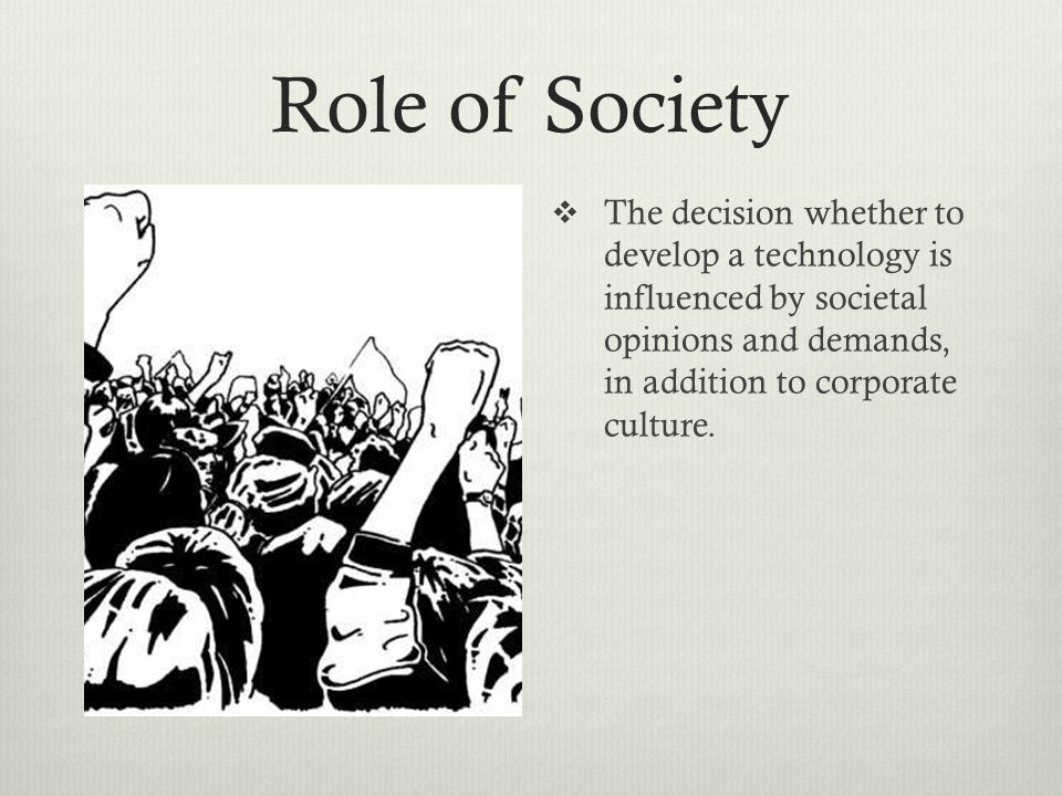 Role of Society The decision whether to develop a technology is influenced by societal opinions and demands, in addition to corporate culture.