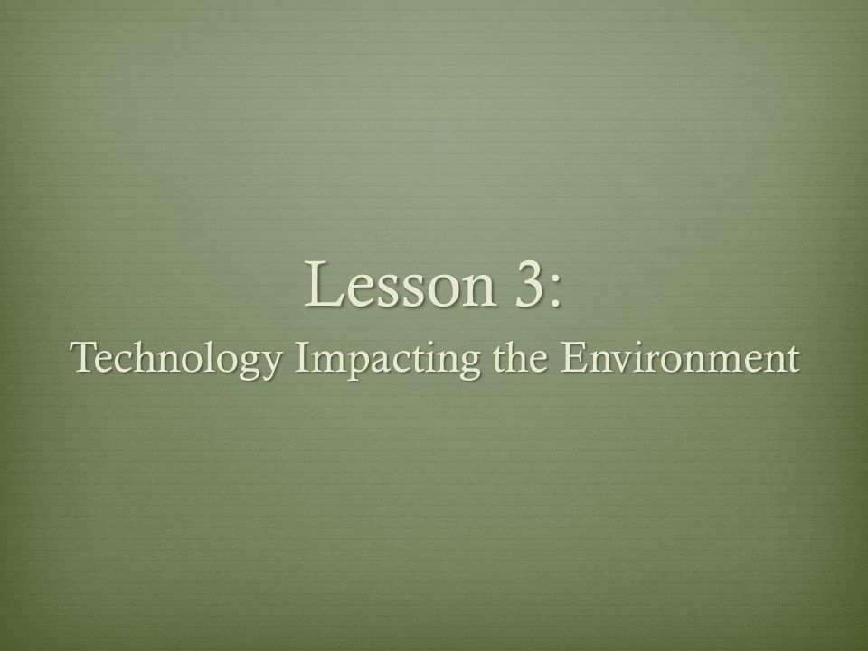 Lesson 3: Technology Impacting the Environment