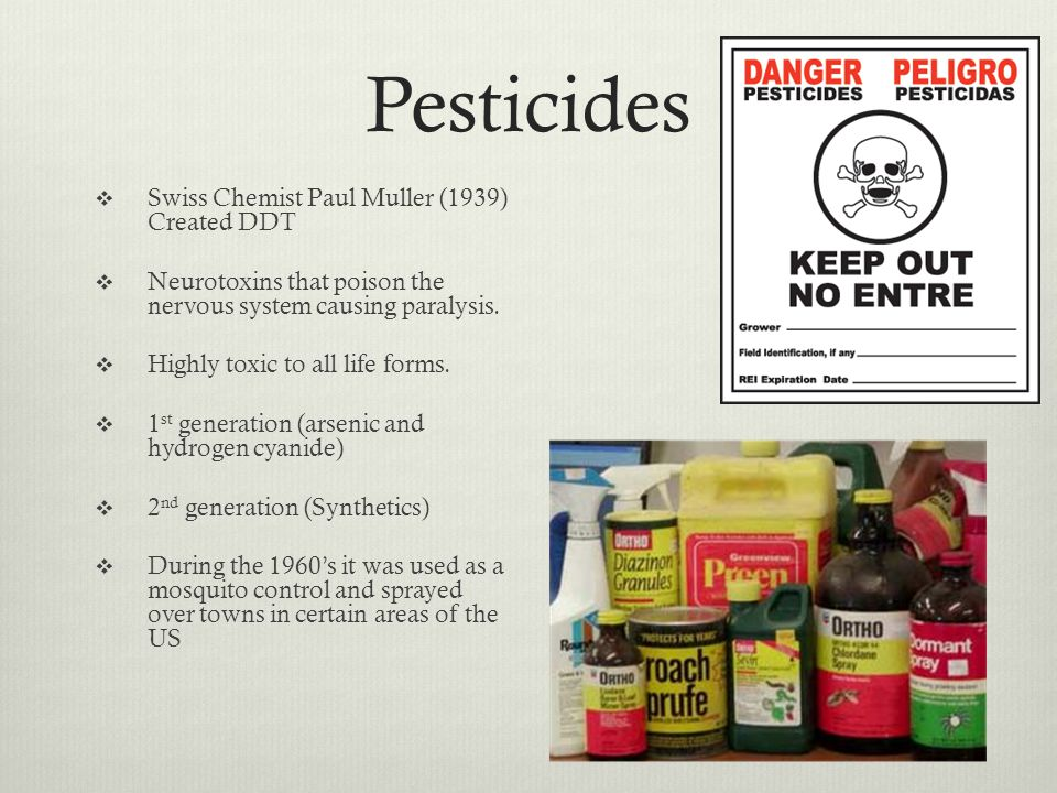 Pesticides Swiss Chemist Paul Muller (1939) Created DDT Neurotoxins that poison the nervous system causing paralysis.