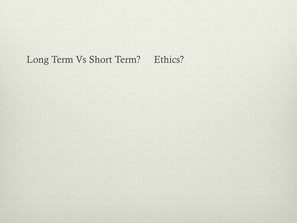 Long Term Vs Short Term?Ethics?