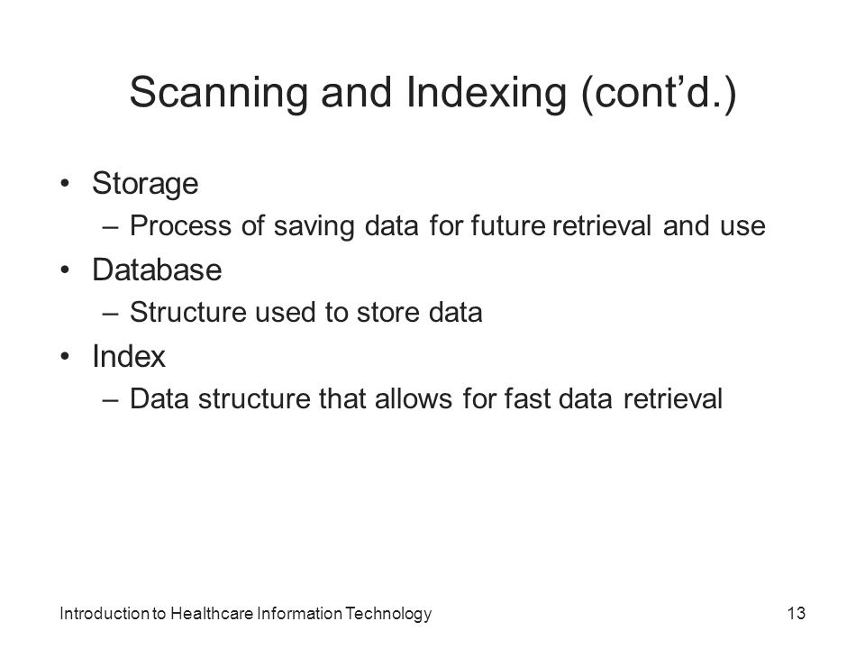 Introduction to Healthcare Information Technology Scanning and Indexing (contd.) Storage –Process of saving data for future retrieval and use Database –Structure used to store data Index –Data structure that allows for fast data retrieval 13