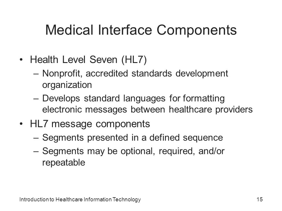 Introduction to Healthcare Information Technology Medical Interface Components Health Level Seven (HL7) –Nonprofit, accredited standards development organization –Develops standard languages for formatting electronic messages between healthcare providers HL7 message components –Segments presented in a defined sequence –Segments may be optional, required, and/or repeatable 15
