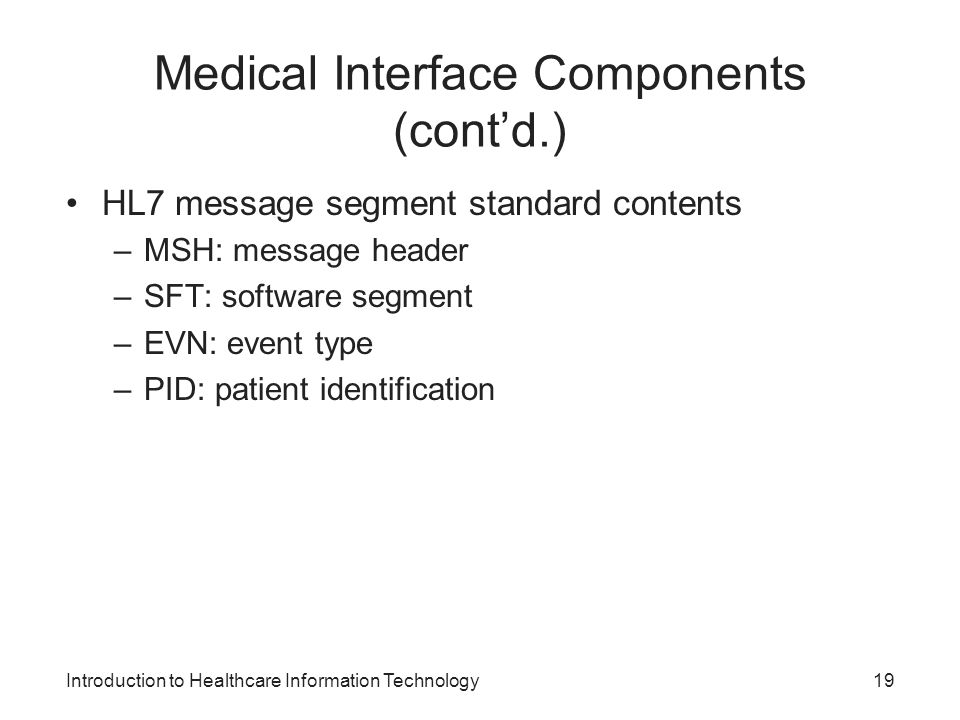 Introduction to Healthcare Information Technology Medical Interface Components (contd.) HL7 message segment standard contents –MSH: message header –SFT: software segment –EVN: event type –PID: patient identification 19
