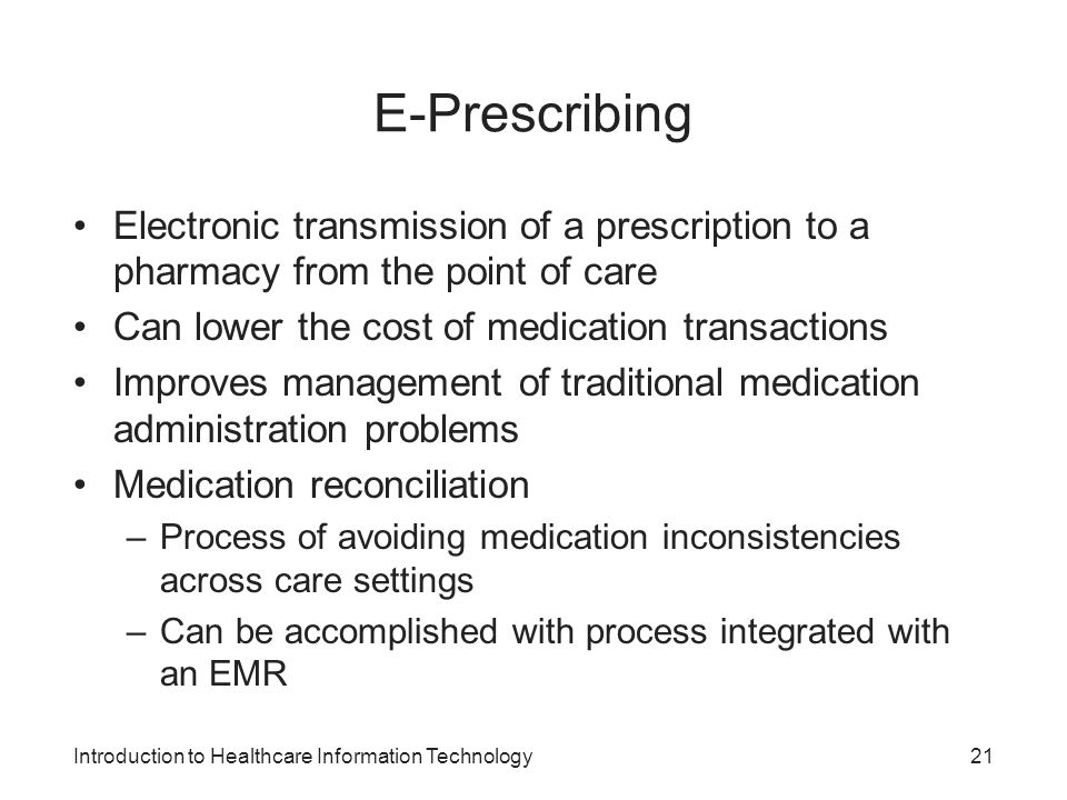 Introduction to Healthcare Information Technology E-Prescribing Electronic transmission of a prescription to a pharmacy from the point of care Can lower the cost of medication transactions Improves management of traditional medication administration problems Medication reconciliation –Process of avoiding medication inconsistencies across care settings –Can be accomplished with process integrated with an EMR 21