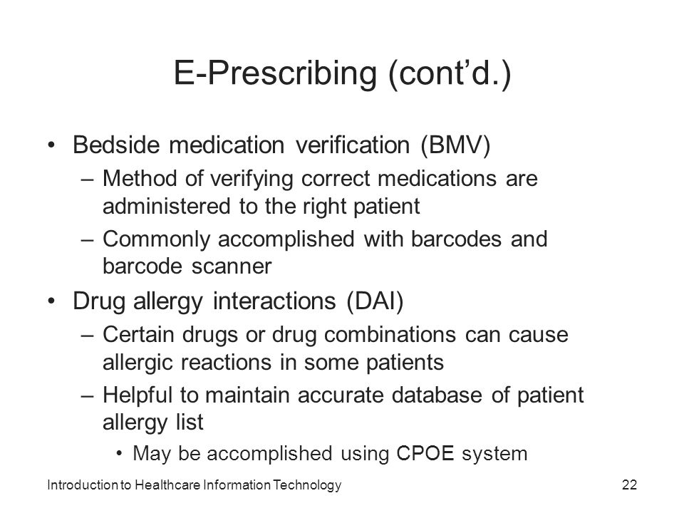 Introduction to Healthcare Information Technology E-Prescribing (contd.) Bedside medication verification (BMV) –Method of verifying correct medication
