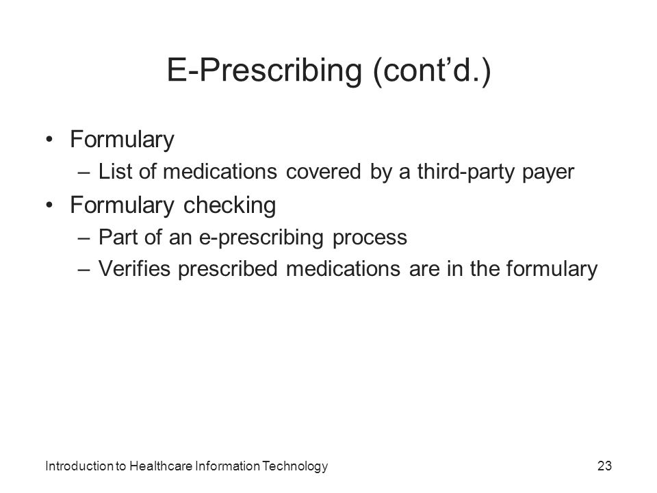 Introduction to Healthcare Information Technology E-Prescribing (contd.) Formulary –List of medications covered by a third-party payer Formulary check