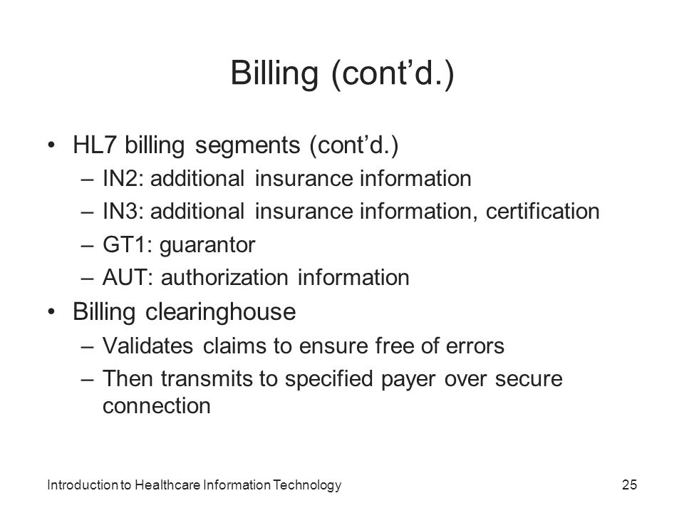 Introduction to Healthcare Information Technology Billing (contd.) HL7 billing segments (contd.) –IN2: additional insurance information –IN3: additional insurance information, certification –GT1: guarantor –AUT: authorization information Billing clearinghouse –Validates claims to ensure free of errors –Then transmits to specified payer over secure connection 25