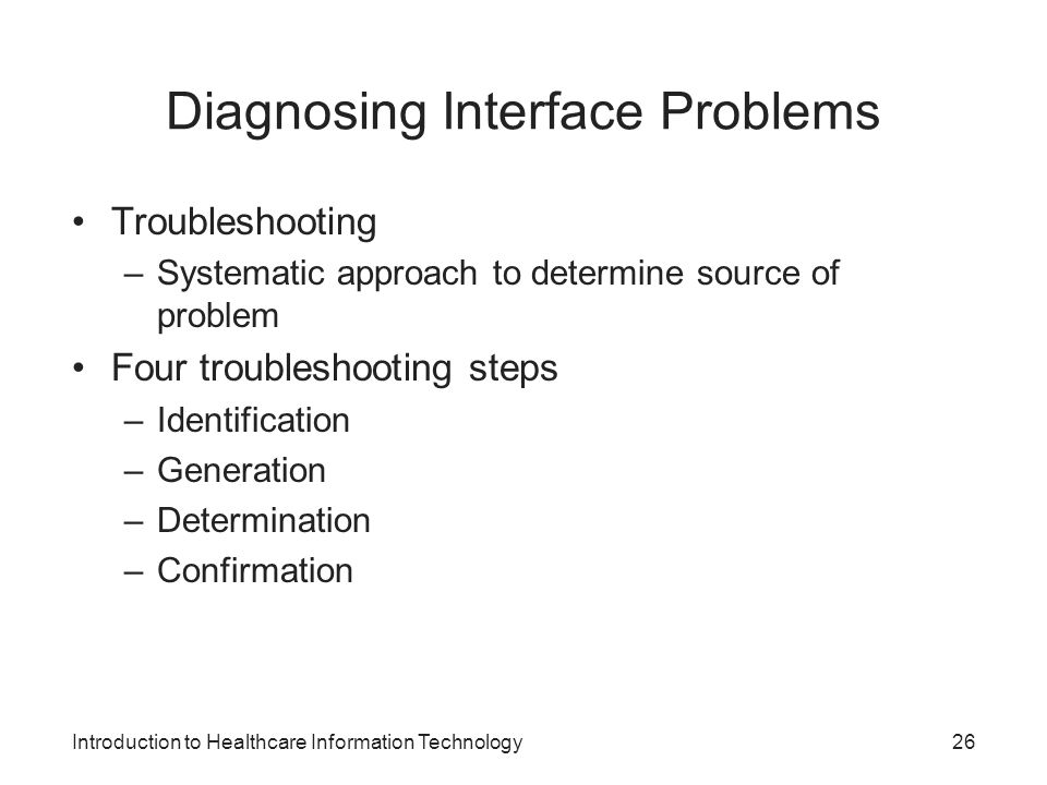 Introduction to Healthcare Information Technology Diagnosing Interface Problems Troubleshooting –Systematic approach to determine source of problem Four troubleshooting steps –Identification –Generation –Determination –Confirmation 26