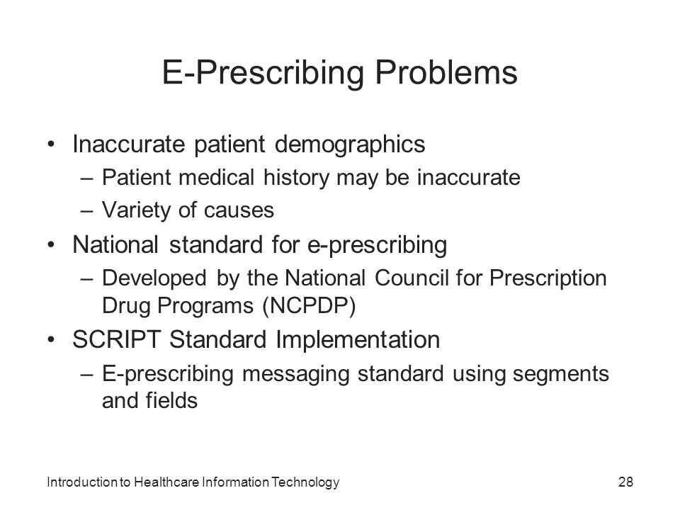Introduction to Healthcare Information Technology E-Prescribing Problems Inaccurate patient demographics –Patient medical history may be inaccurate –V