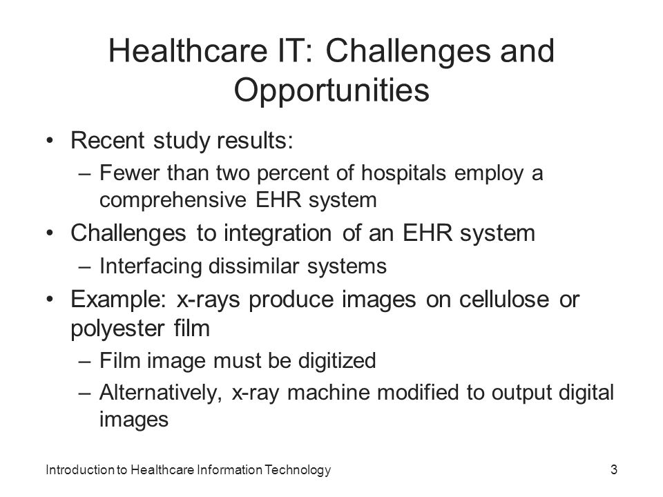 Introduction to Healthcare Information Technology Healthcare IT: Challenges and Opportunities Recent study results: –Fewer than two percent of hospita