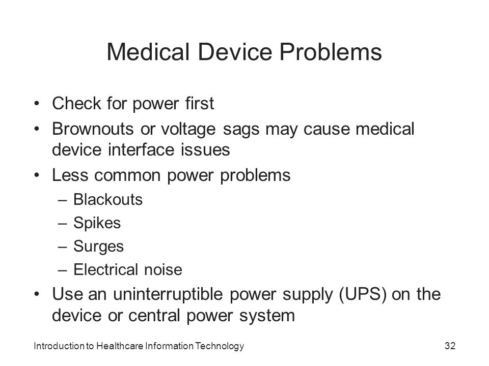 Introduction to Healthcare Information Technology Medical Device Problems Check for power first Brownouts or voltage sags may cause medical device interface issues Less common power problems –Blackouts –Spikes –Surges –Electrical noise Use an uninterruptible power supply (UPS) on the device or central power system 32
