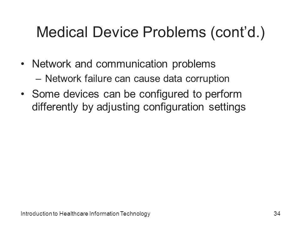 Introduction to Healthcare Information Technology Medical Device Problems (contd.) Network and communication problems –Network failure can cause data corruption Some devices can be configured to perform differently by adjusting configuration settings 34