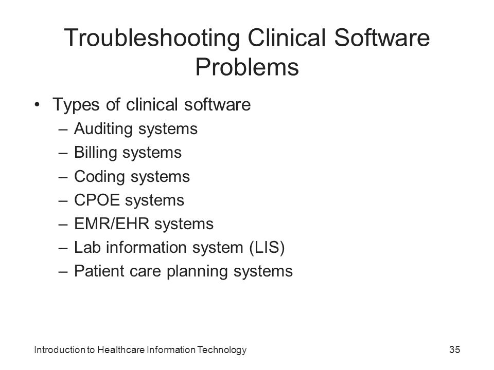 Introduction to Healthcare Information Technology Troubleshooting Clinical Software Problems Types of clinical software –Auditing systems –Billing systems –Coding systems –CPOE systems –EMR/EHR systems –Lab information system (LIS) –Patient care planning systems 35