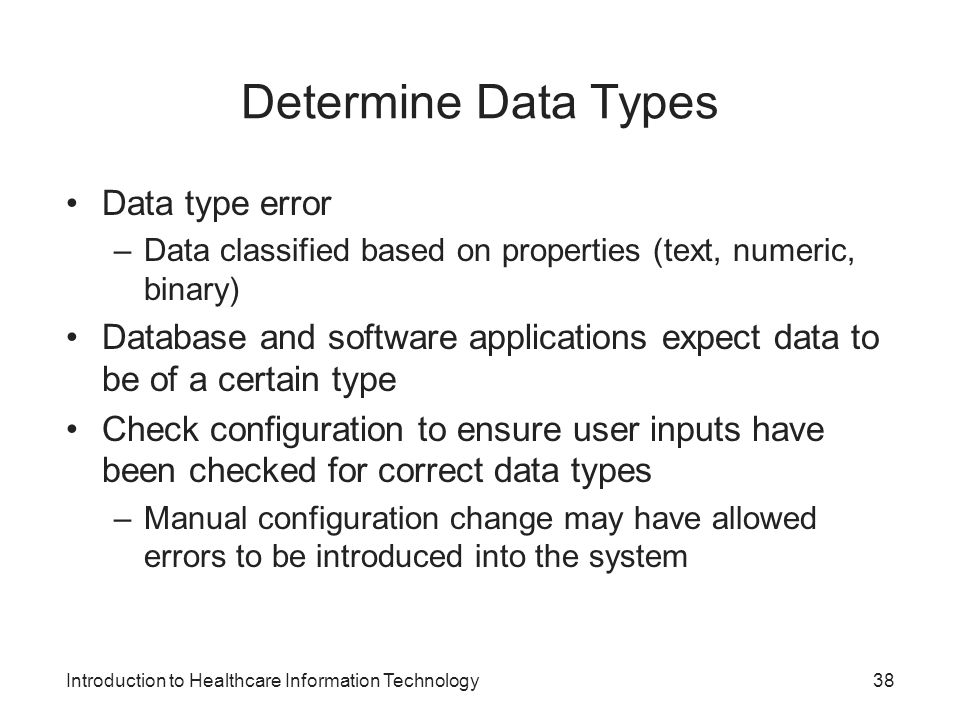 Introduction to Healthcare Information Technology Determine Data Types Data type error –Data classified based on properties (text, numeric, binary) Database and software applications expect data to be of a certain type Check configuration to ensure user inputs have been checked for correct data types –Manual configuration change may have allowed errors to be introduced into the system 38