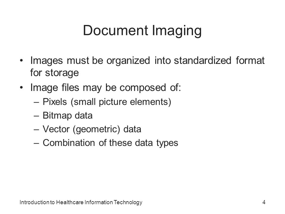 Introduction to Healthcare Information Technology Document Imaging Images must be organized into standardized format for storage Image files may be composed of: –Pixels (small picture elements) –Bitmap data –Vector (geometric) data –Combination of these data types 4