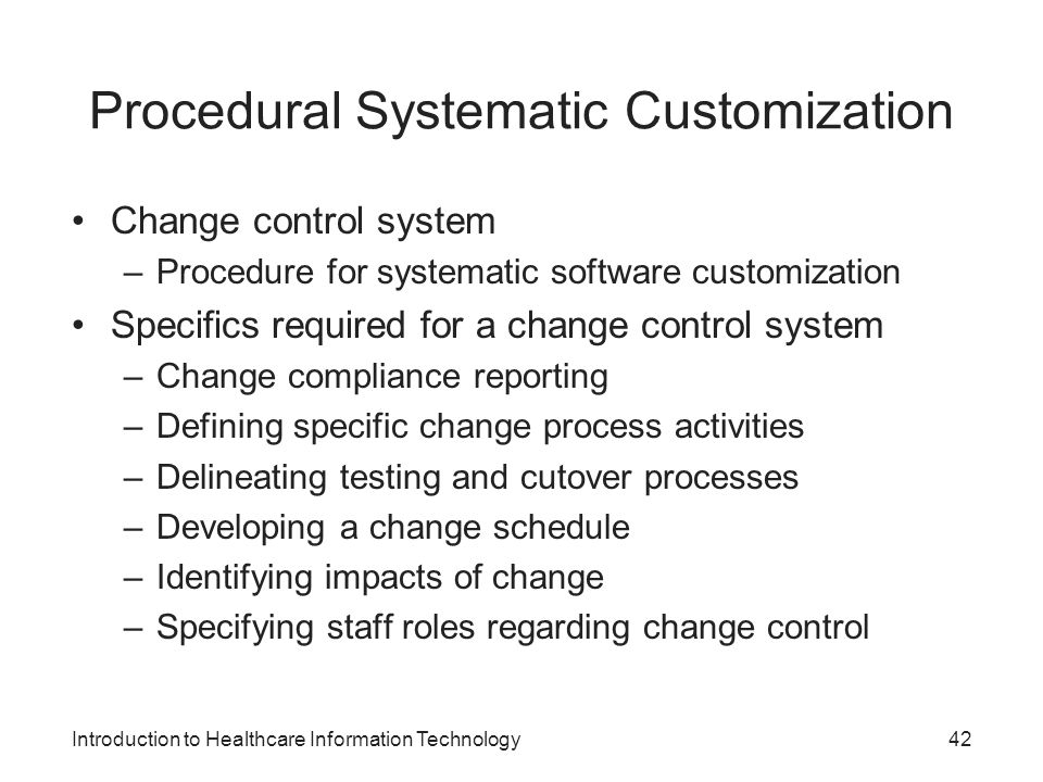 Introduction to Healthcare Information Technology Procedural Systematic Customization Change control system –Procedure for systematic software customi