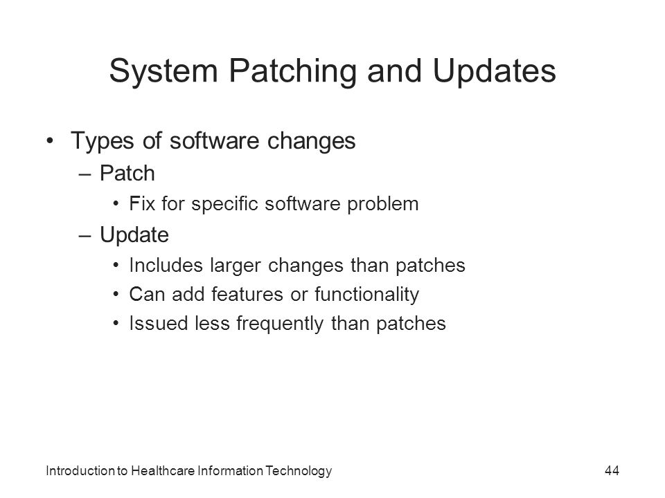 Introduction to Healthcare Information Technology System Patching and Updates Types of software changes –Patch Fix for specific software problem –Upda