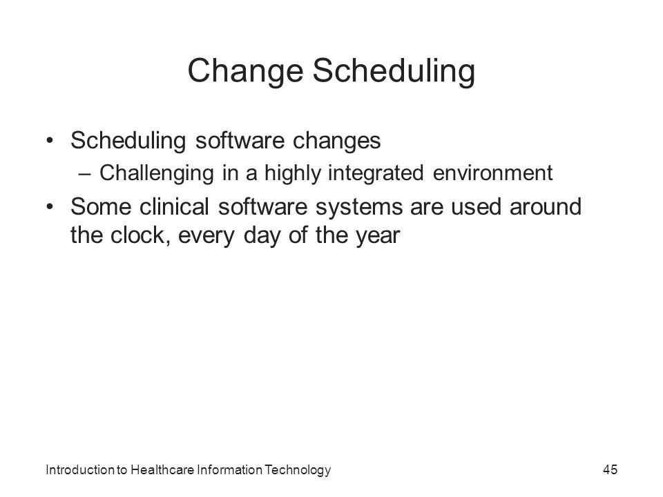 Introduction to Healthcare Information Technology Change Scheduling Scheduling software changes –Challenging in a highly integrated environment Some c