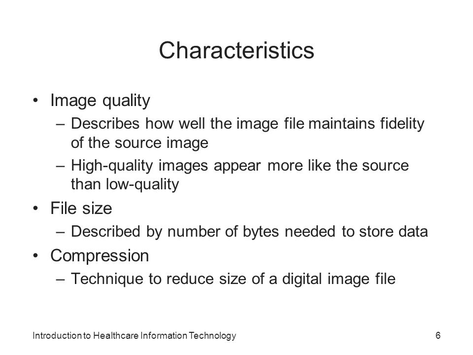 Introduction to Healthcare Information Technology Characteristics Image quality –Describes how well the image file maintains fidelity of the source im