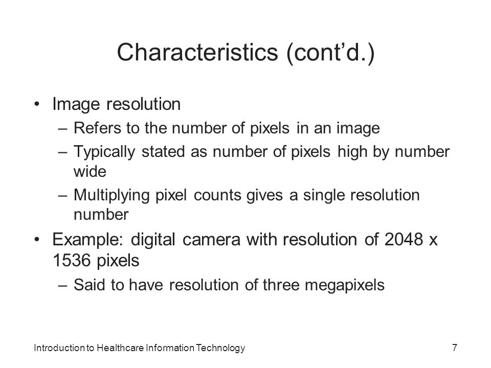 Introduction to Healthcare Information Technology Characteristics (contd.) Image resolution –Refers to the number of pixels in an image –Typically stated as number of pixels high by number wide –Multiplying pixel counts gives a single resolution number Example: digital camera with resolution of 2048 x 1536 pixels –Said to have resolution of three megapixels 7