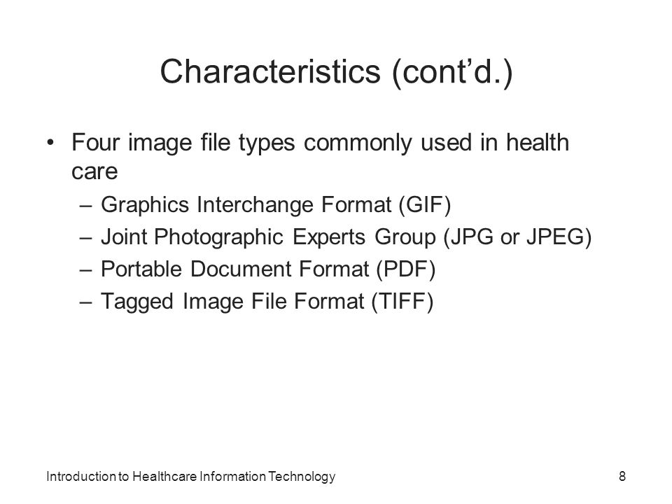 Introduction to Healthcare Information Technology Characteristics (contd.) Four image file types commonly used in health care –Graphics Interchange Fo