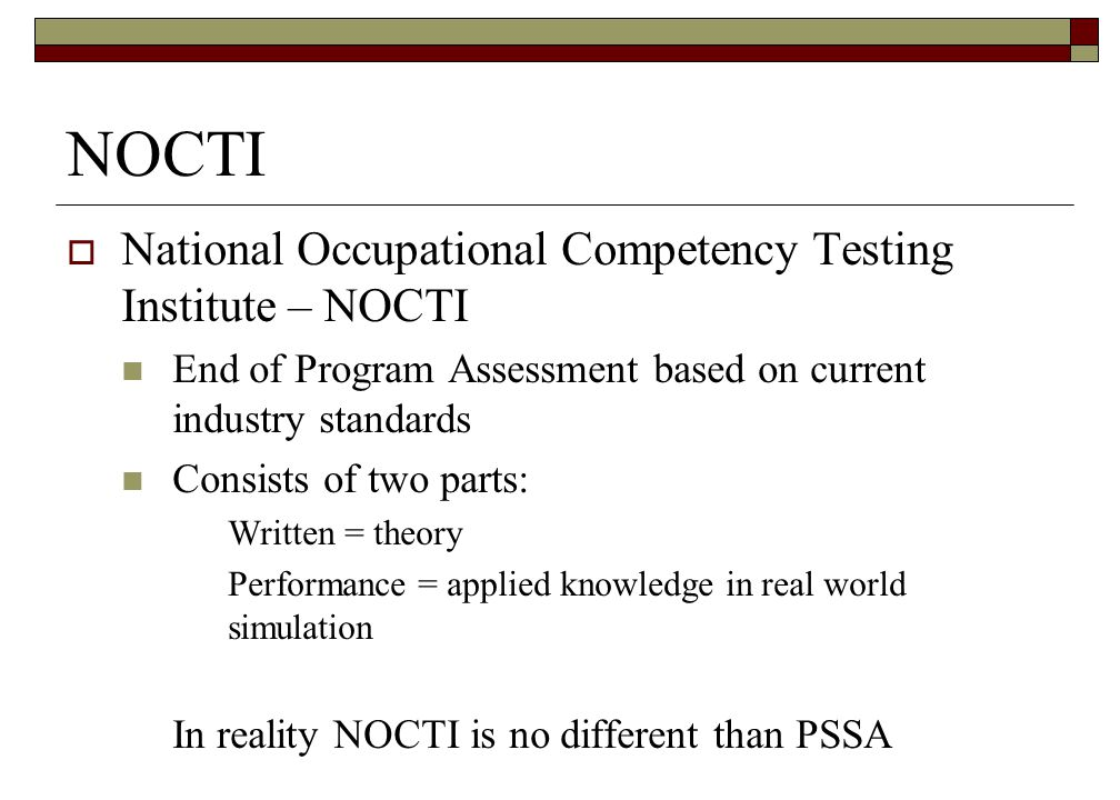 NOCTI National Occupational Competency Testing Institute – NOCTI End of Program Assessment based on current industry standards Consists of two parts: