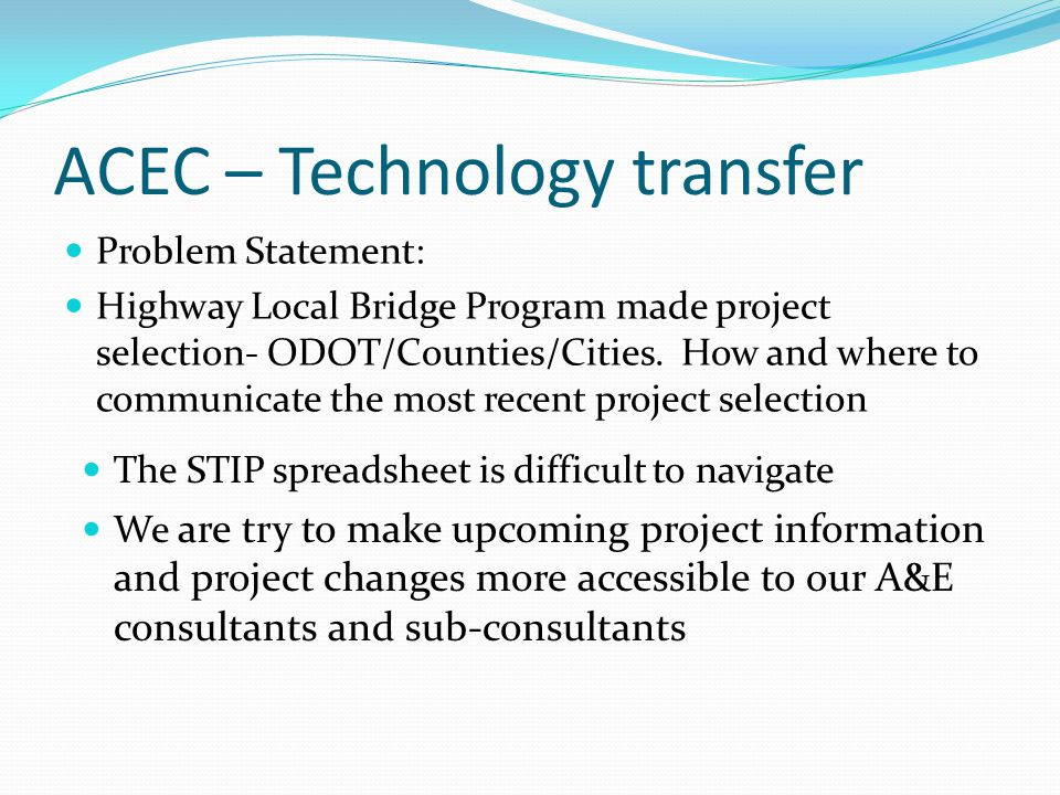 ACEC – Technology transfer Problem Statement: Highway Local Bridge Program made project selection- ODOT/Counties/Cities. How and where to communicate