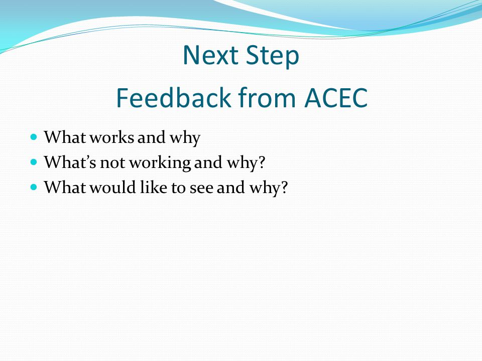 Next Step What works and why Whats not working and why? What would like to see and why? Feedback from ACEC