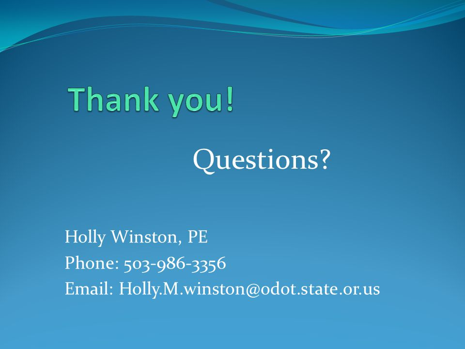 Questions? Holly Winston, PE Phone: 503-986-3356 Email: Holly.M.winston@odot.state.or.us