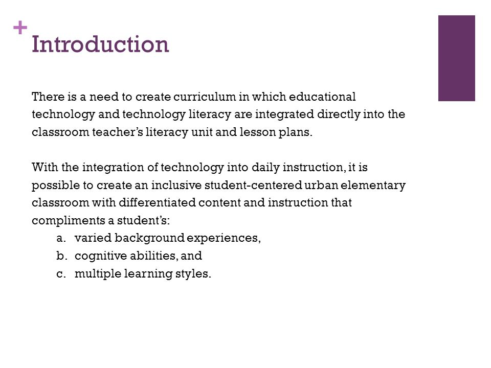 + Introduction There is a need to create curriculum in which educational technology and technology literacy are integrated directly into the classroom teachers literacy unit and lesson plans.